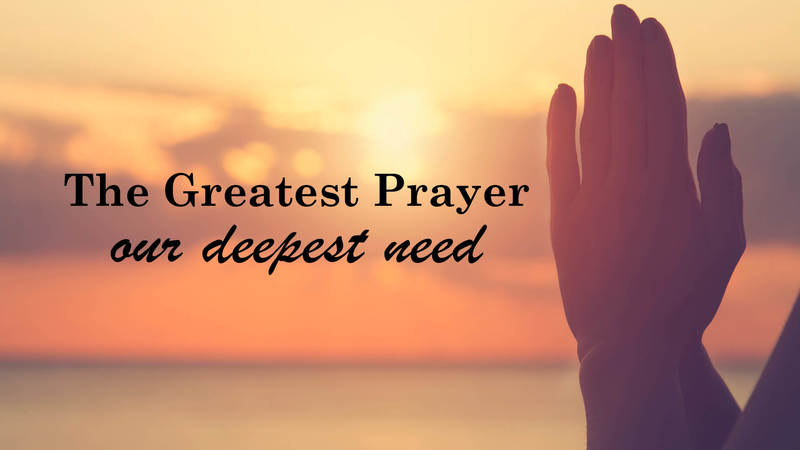 The Greatest Prayer Our Deepest Need