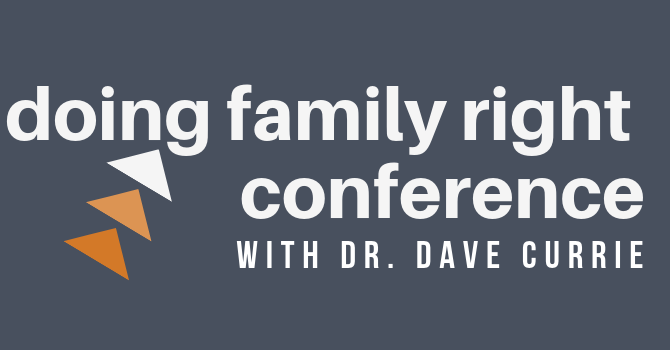 Doing Family Right Conference with Dr. Dave Currie