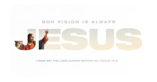 OUR VISION IS ALWAYS JESUS