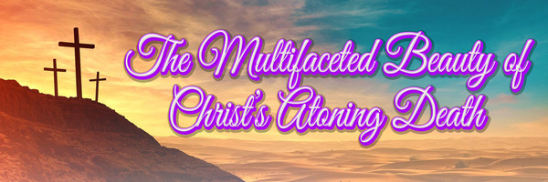 The Multifaceted Beauty of Christ's Atoning Death