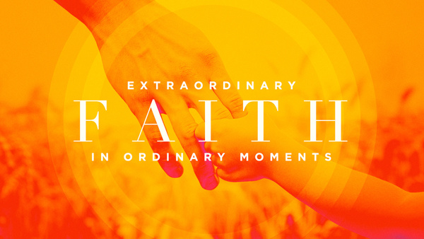 Extraordinary Faith in Ordinary Moments