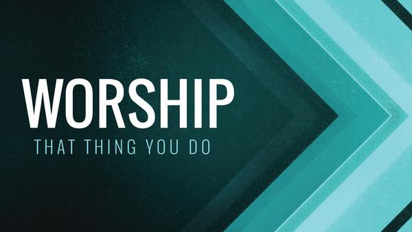 Worship: That Thing You Do