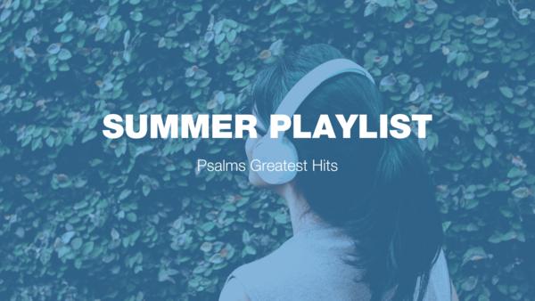 Summer Playlist: Psalms Greatest Hits