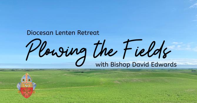 Plowing the Fields Lenten Retreat