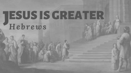 Hebrews: Jesus is Greater