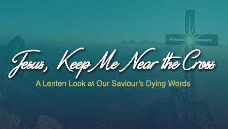 Jesus, Keep Me Near the Cross: A Lenten Look at Our Saviour's Dying Words