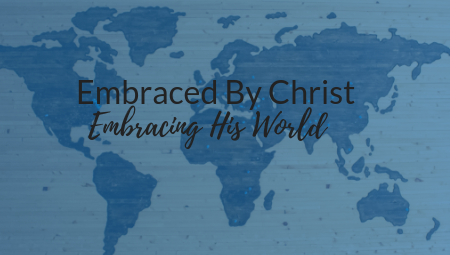 Embraced by Christ; Embracing His World
