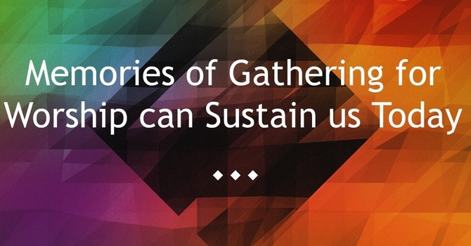 Memories of Gathering for Worship can Sustain us Today
