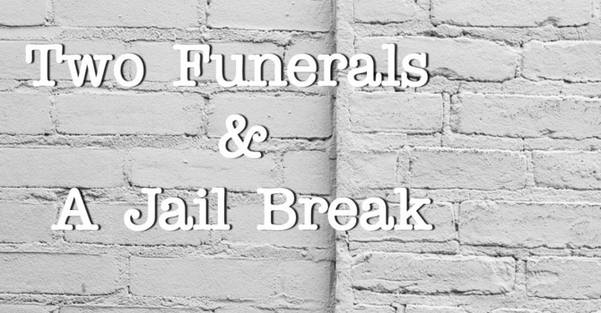 2 Funerals & A Jail Break