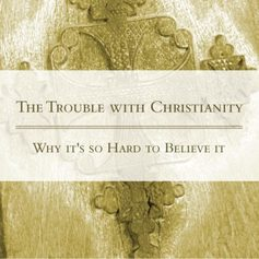 Series the trouble with christianity why its so hard to believe it 1 400x400