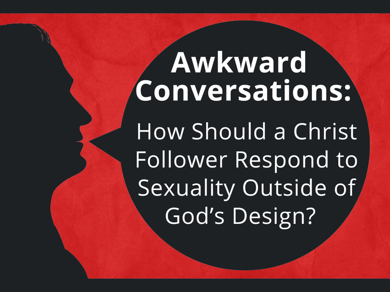 Awkward Conversations: How Should a Christ Follower Respond to Sexuality Outside of God's Design