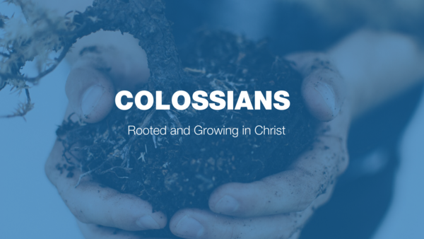 Colossians - Rooted & Growing in Christ