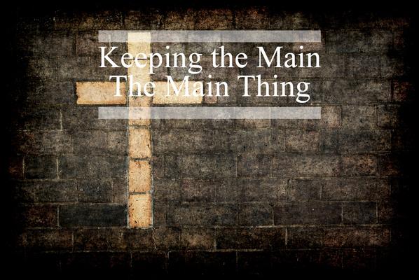 Keeping the Main Thing, the Main Thing
