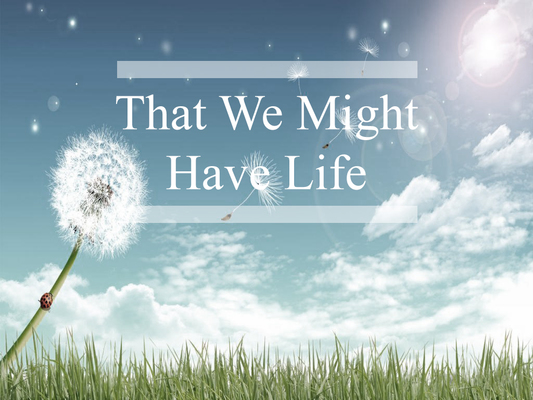 That We Might Have Life