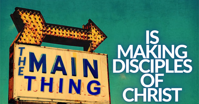 The Main Thing Is Making Disciples For Christ