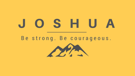 Joshua: Be strong. Be Courageous.