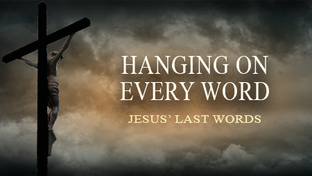 Hanging On Every Word: Jesus' Last Words