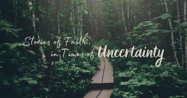 Stories of Faith in Times of Uncertainty