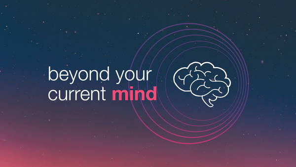Beyond Your Current Mind