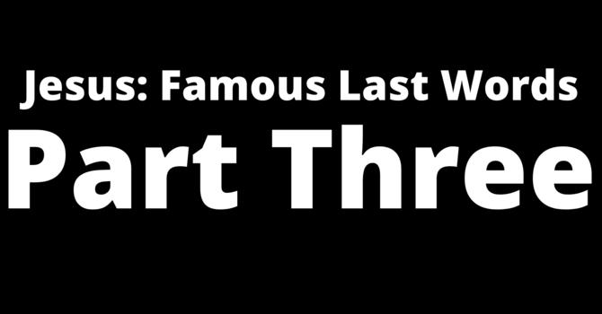 Jesus: Famous Last Words Part.3