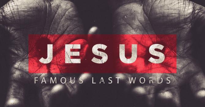 Jesus: Famous Last Words Part.1