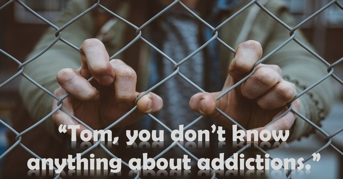 """""""Tom, you don't know anything about addictions."""""""