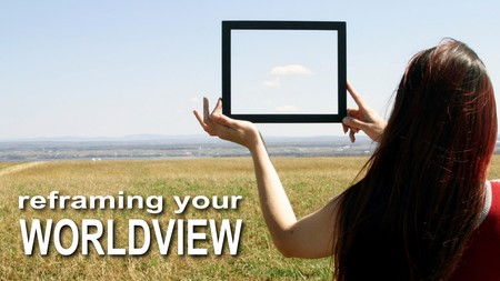 Reframing Your Worldview