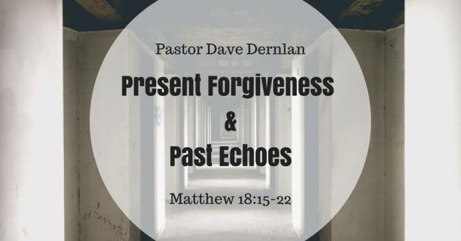 Present Forgiveness & Past Echoes
