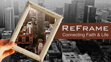 ReFrame: Connecting Faith & Life