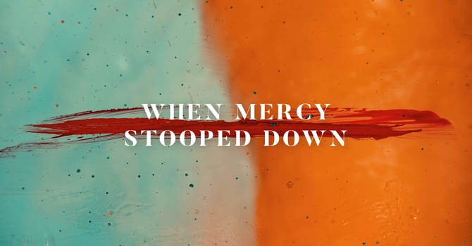 When Mercy Stooped Down