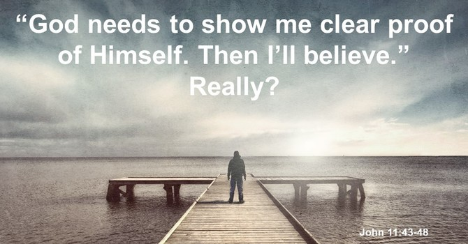 """""""God needs to show me clear proof of Himself. Then I'll believe."""" Really?"""