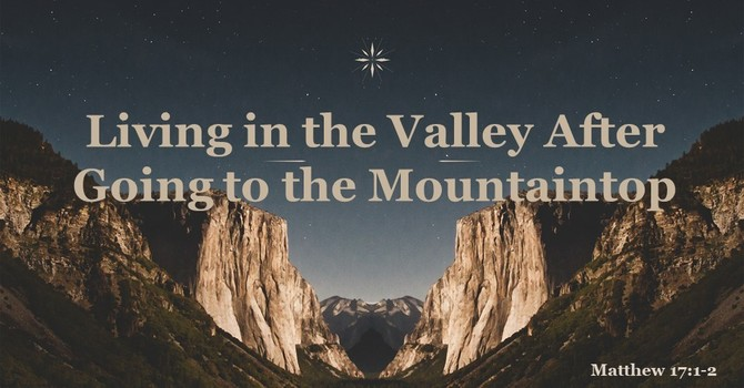 Living in the Valley After Going to the Mountaintop