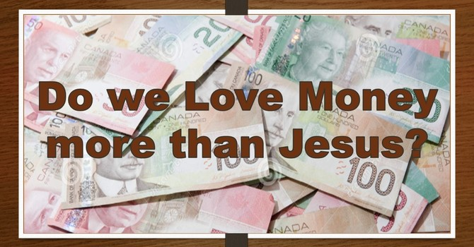 Do we Love Money more than Jesus?