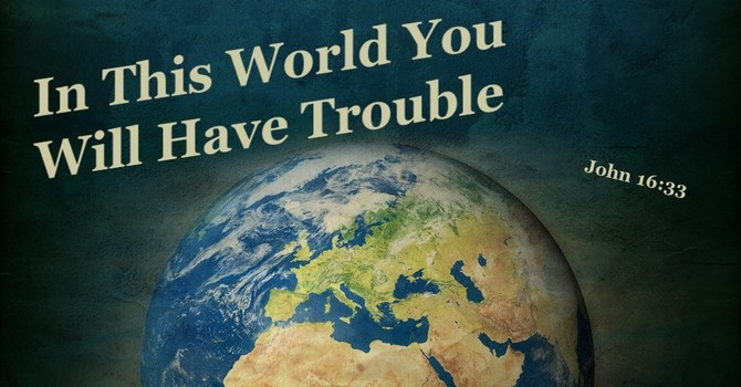 In This World You Will Have Trouble