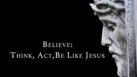 Believe: Think Like Jesus