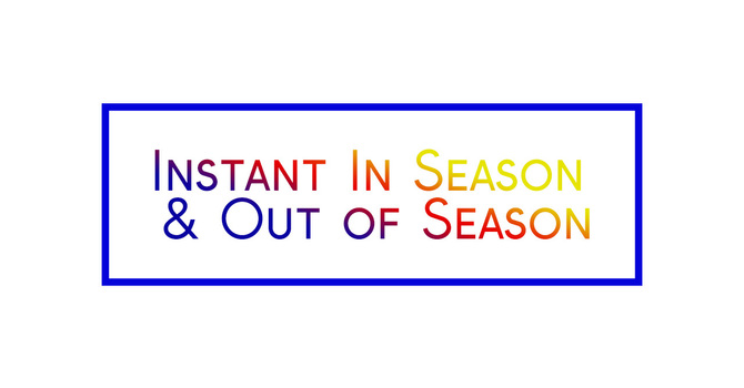 """""""Instant In Season & Out of Season"""""""