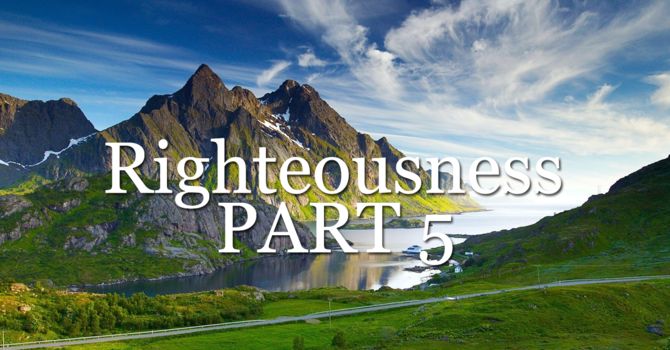 RIGHTEOUSNESS PART 5