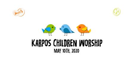May 10th, 2020 Karpos Children Worship