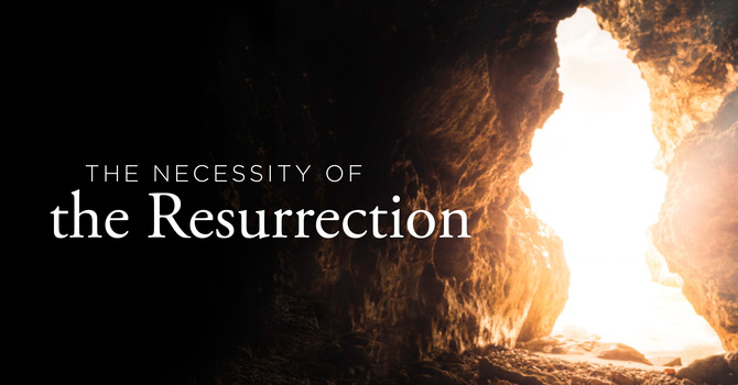 The Necessity of the Resurrection