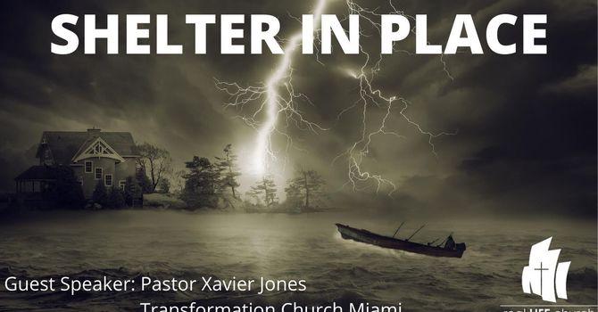 Shelter In Place-Guest Speaker: Pastor Xavier Jones