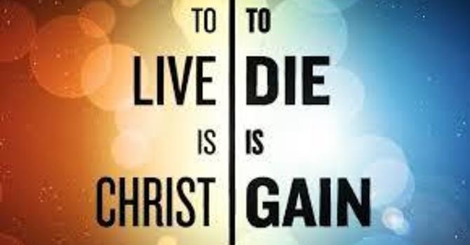 """""""To Live Is Christ, To Die Is Gain"""" image"""