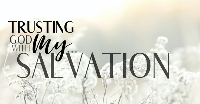 Trusting God with My Salvation