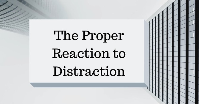 #4 - The Proper Reaction to Distraction