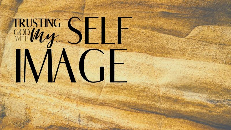 Trusting God with My Self Image