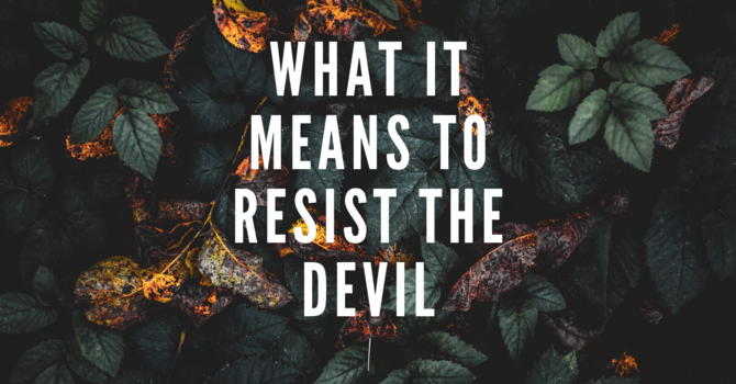 What It Means To Resist The Devil