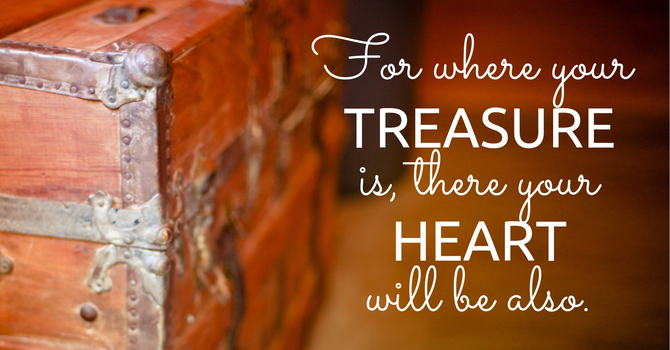 Where Our Treasure Is, There Is Our Heart