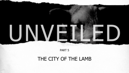 Unveiled Part 5: The City Of The Lamb