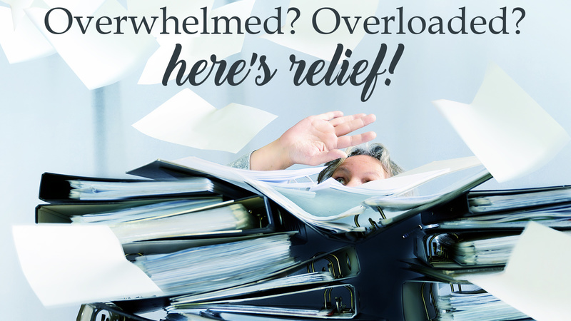 Overwhelmed? Overloaded? Here's Relief!
