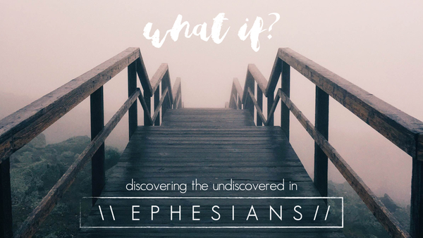 What If? Discovering The Undiscovered In Ephesians