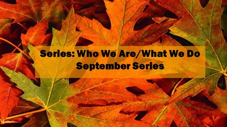 Who We Are AND What We Do - Sept. 2017 Series